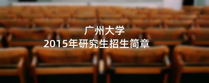2015年考研招生简章:广州大学2015年硕士研究生招生简章