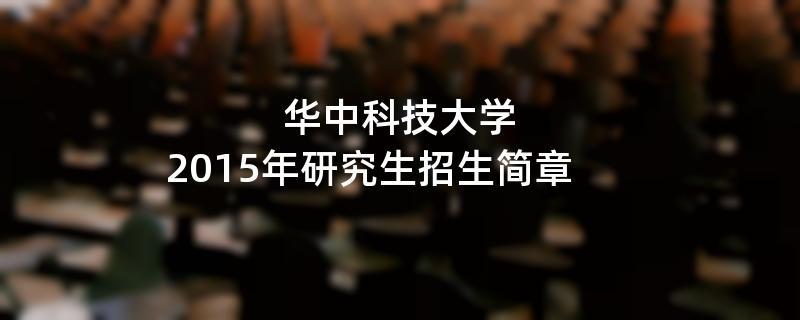 2015年考研招生简章:华中科技大学2015年研究生招生简章