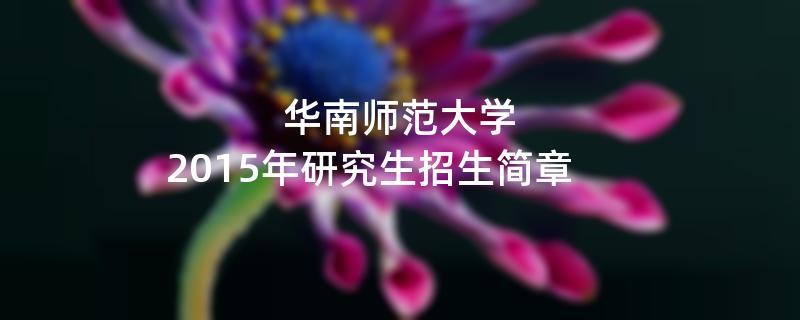 2015年考研招生简章:华南师范大学2015年硕士研究生招生简章