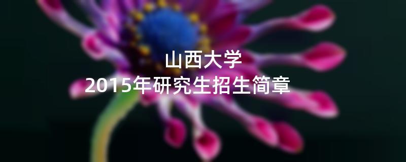 2015年考研招生简章:山西大学2015年硕士研究生招生简章