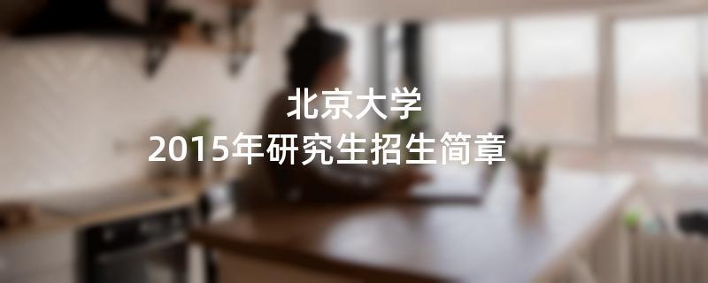2015年考研招生简章:北京大学2015年研究生招生简章