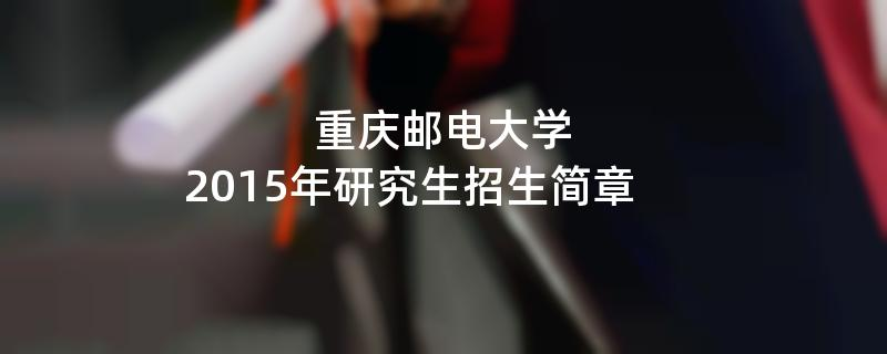 2015年考研招生简章:重庆邮电大学2015年研究生招生简章