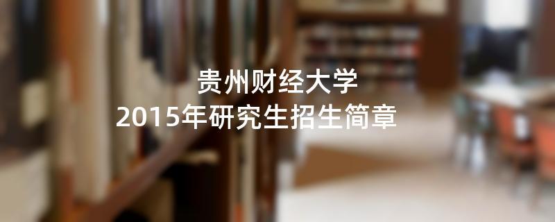 2015年考研招生简章:贵州财经大学2015年硕士研究生招生简章