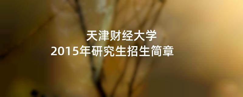 2015年考研招生简章:天津财经大学2015年研究生招生简章