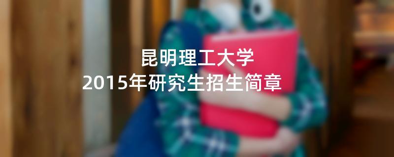 2015年考研招生简章:昆明理工大学2015年研究生招生简章