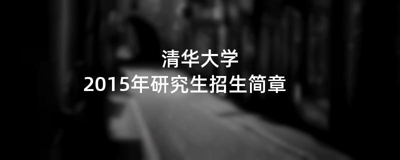 2015年考研招生简章:清华大学2015年研究生招生简章