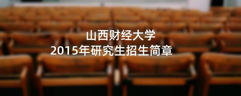 2015年考研招生简章:2015年山西财经大学考研招生简章