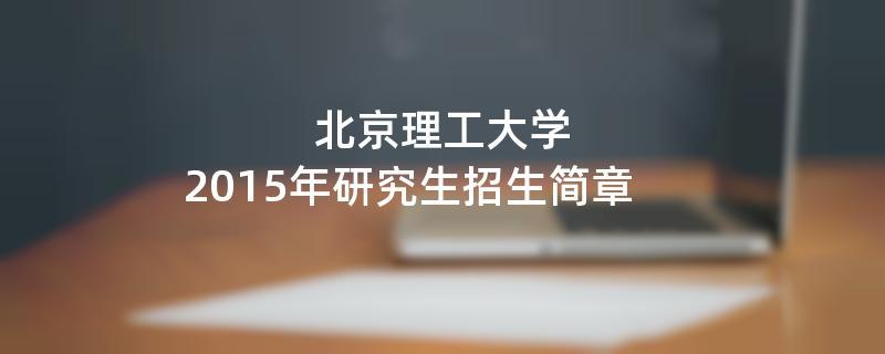 2015年考研招生简章:2015年北京理工大学考研招生简章