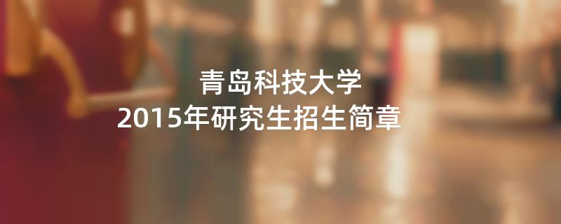 2015年考研招生简章:2015年青岛科技大学考研招生简章