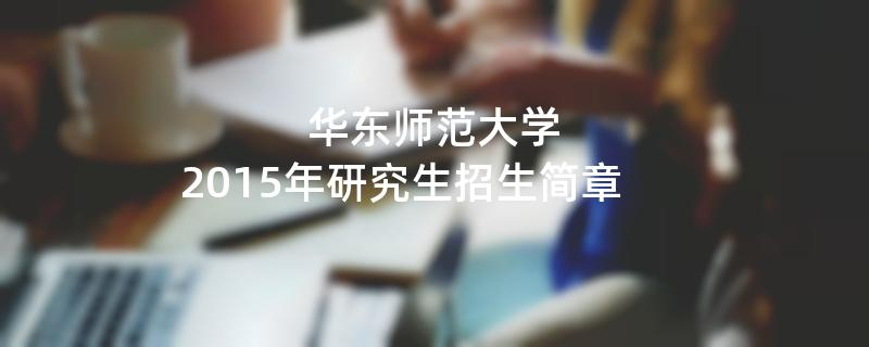 2015年考研招生简章:华东师范大学2015年研究生招生简章
