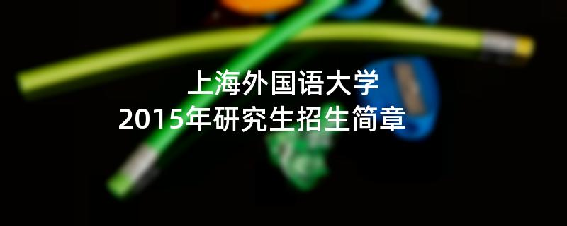 2015年考研招生简章:上海外国语大学2015年硕士研究生招生简章