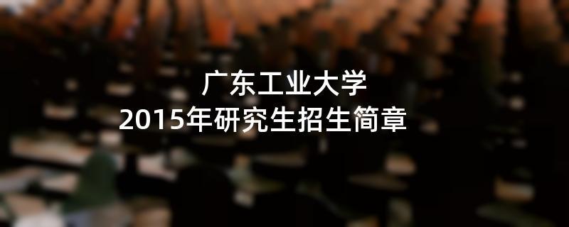 2015年考研招生简章:2015年广东工业大学考研招生简章