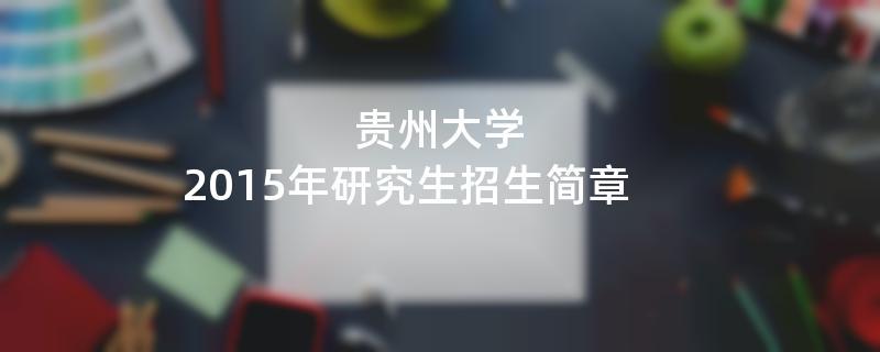 2015年考研招生简章:贵州大学2015年硕士研究生招生简章