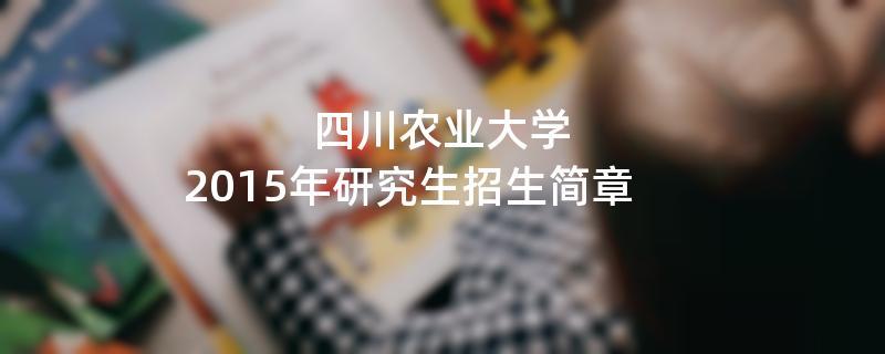 2015年考研招生简章:四川农业大学2015年硕士研究生招生简章