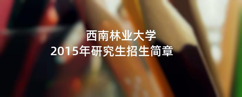 2015年西南林业大学招收攻读硕士学位研究生简章
