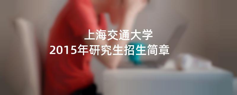 2015年上海交通大学考研招生简章