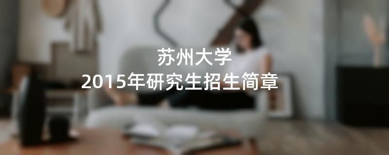 2015年考研招生简章:苏州大学2015年研究生招生简章