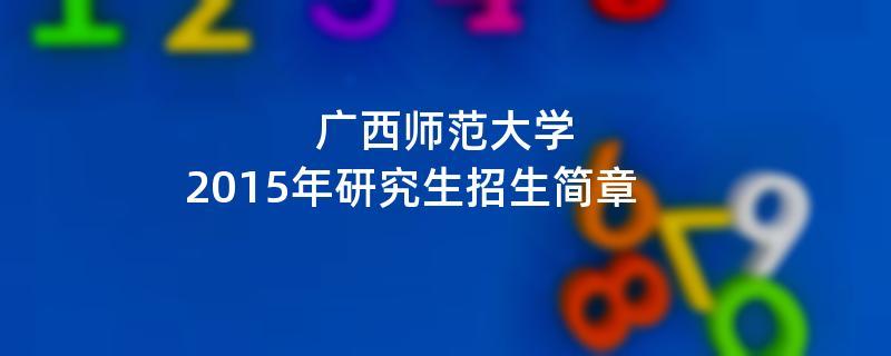2015年广西师范大学招收攻读硕士学位研究生简章