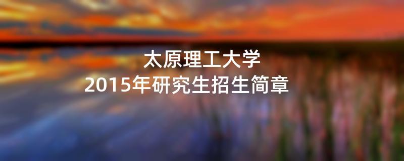 2015年太原理工大学招收攻读硕士学位研究生简章