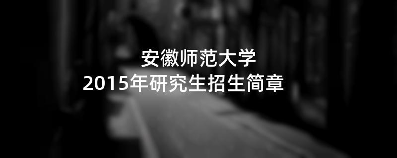 2015年考研招生简章:安徽师范大学2015年硕士研究生招生简章
