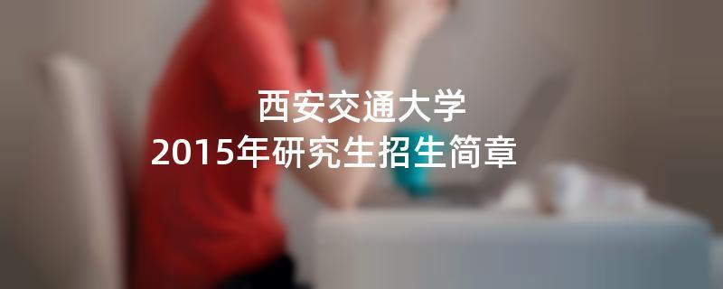 2015年西安交通大学招收攻读硕士学位研究生简章