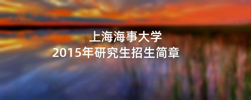2015年考研招生简章:2015年上海海事大学考研招生简章