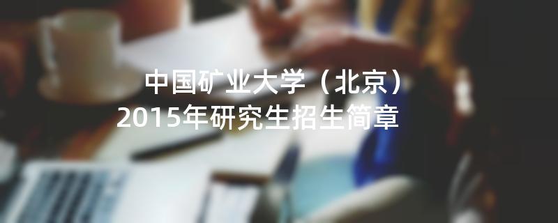 2015年考研招生简章:中国矿业大学(北京)2015年研究生招生简章