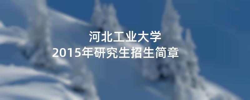 2015年考研招生简章:河北工业大学2015年硕士研究生招生简章