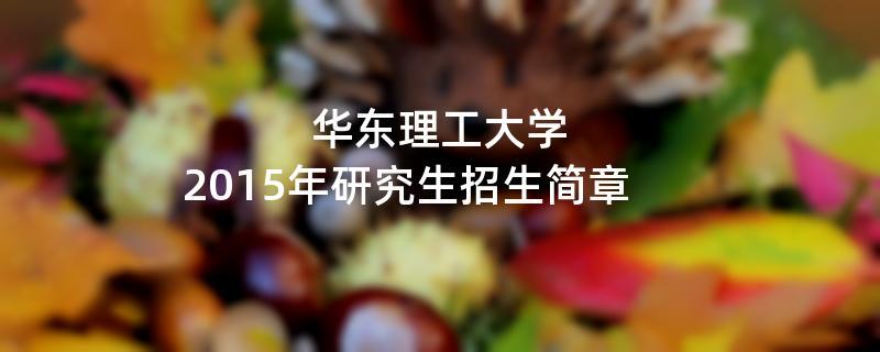 2015年考研招生简章:华东理工大学2015年硕士研究生招生简章