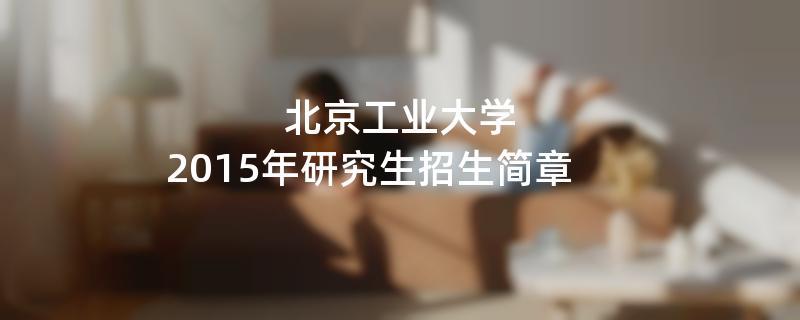 2015年考研招生简章:北京工业大学2015年硕士研究生招生简章