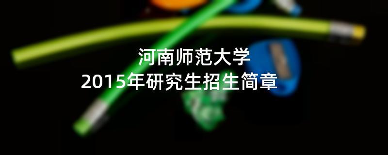 2015年考研招生简章:河南师范大学2015年研究生招生简章