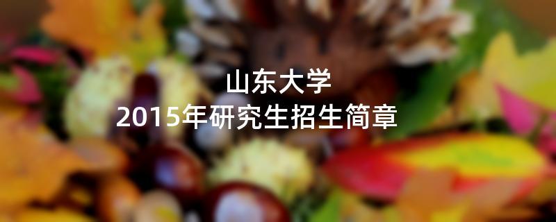 2015年考研招生简章:山东大学2015年硕士研究生招生简章