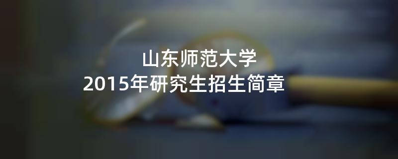 2015年山东师范大学招收攻读硕士学位研究生简章