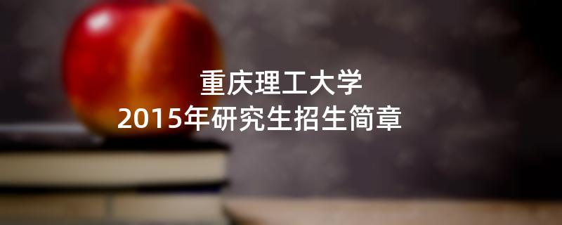 2015年考研招生简章:重庆理工大学2015年研究生招生简章