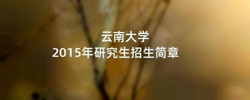 2015年考研招生简章:云南大学2015年研究生招生简章