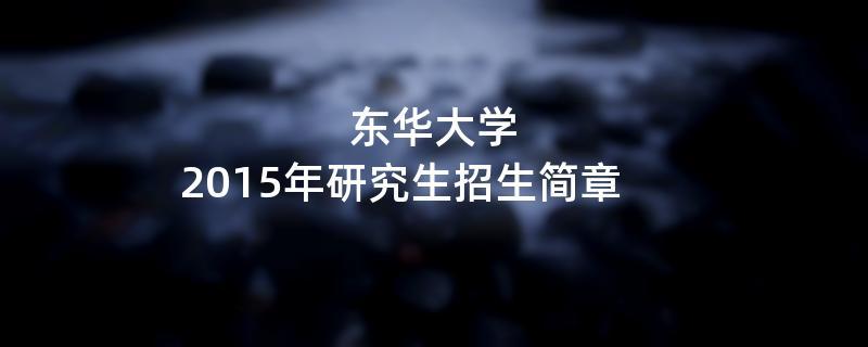 2015年东华大学招收攻读硕士学位研究生简章