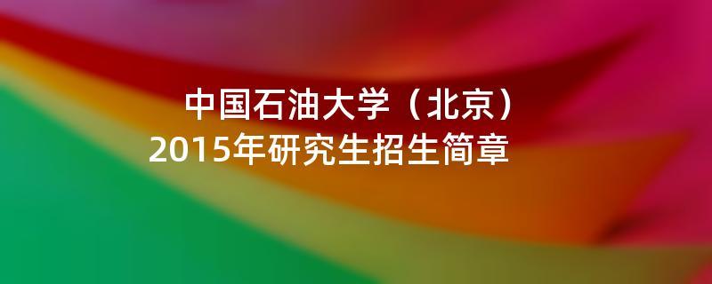 2015年考研招生简章:中国石油大学(北京)2015年硕士研究生招生简章