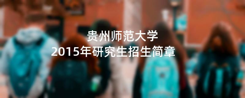 2015年考研招生简章:贵州师范大学2015年硕士研究生招生简章