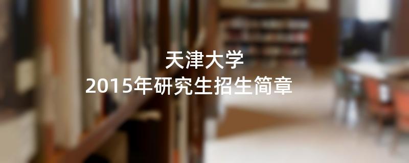 2015年考研招生简章:天津大学2015年研究生招生简章
