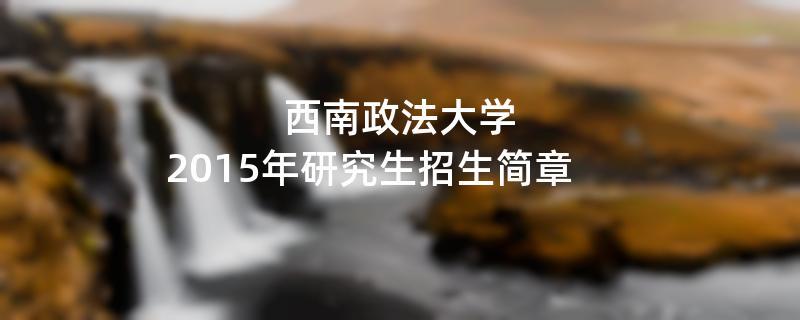 2015年考研招生简章:西南政法大学2015年研究生招生简章