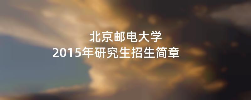 2015年北京邮电大学招收攻读硕士学位研究生简章