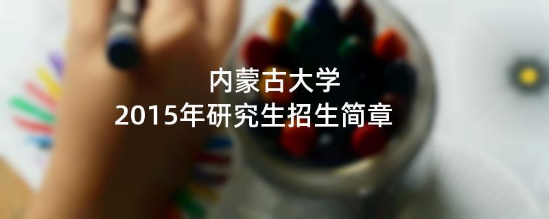 2015年考研招生简章:2015年内蒙古大学考研招生简章