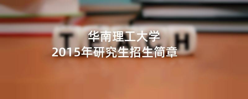 2015年考研招生简章:华南理工大学2015年研究生招生简章