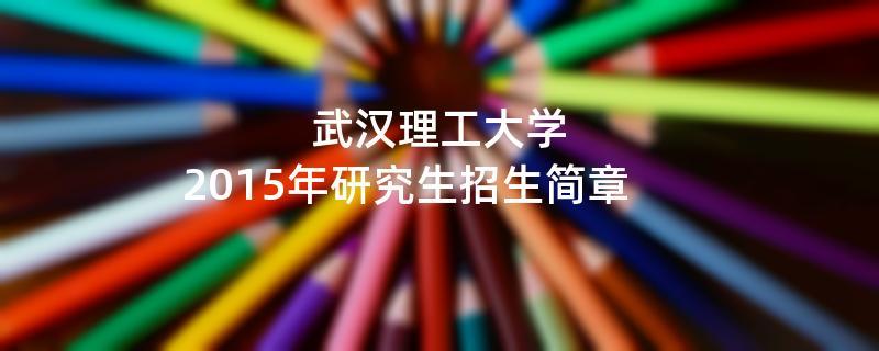 2015年考研招生简章:武汉理工大学2015年硕士研究生招生简章