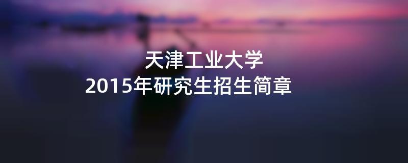 2015年天津工业大学招收攻读硕士学位研究生简章