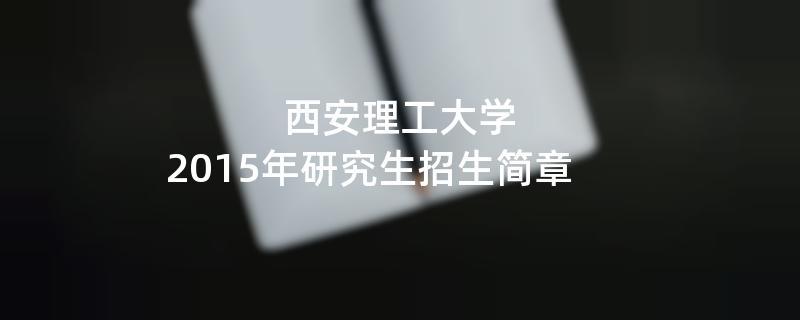 2015年考研招生简章:西安理工大学2015年硕士研究生招生简章