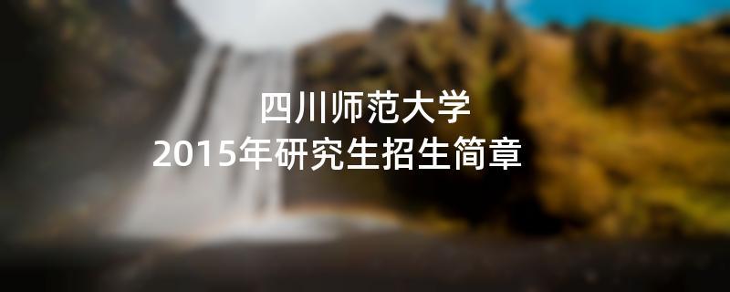 2015年考研招生简章:四川师范大学2015年硕士研究生招生简章
