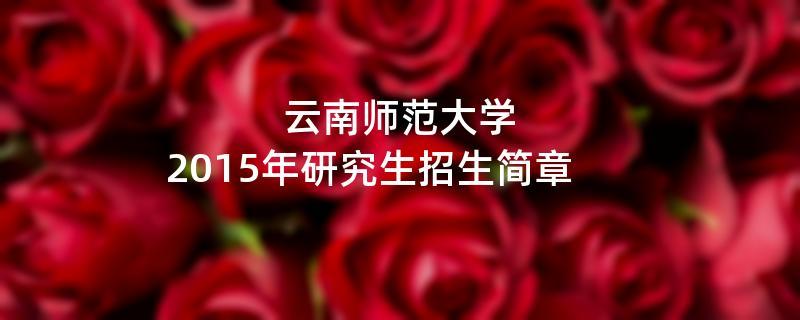 2015年云南师范大学招收攻读硕士学位研究生简章