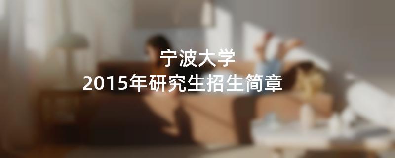 2015年考研招生简章:宁波大学2015年硕士研究生招生简章