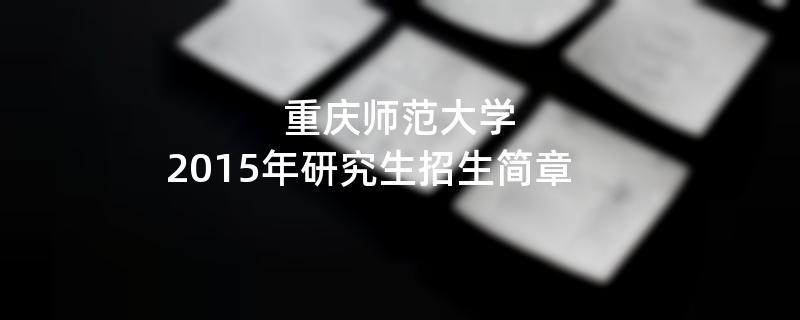 2015年考研招生简章:重庆师范大学2015年硕士研究生招生简章